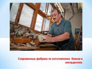 Современные фабрики по изготовлению  баянов и аккордеонов.