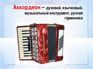 Аккордеон – духовой, язычковый, музыкальный инструмент, ручная гармоника