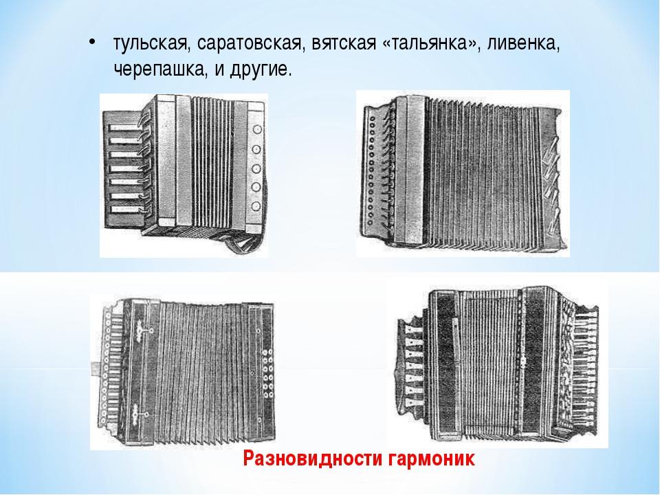 Разновидности гармоник тульская, саратовская, вятская «тальянка», ливенка, ч...