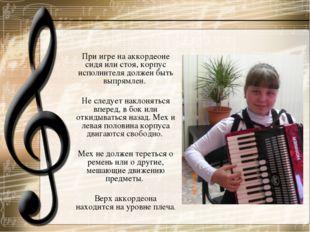 При игре на аккордеоне сидя или стоя, корпус исполнителя должен быть выпрямле