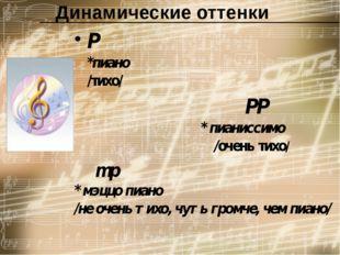 Динамические оттенки P                  *пиано        /тихо/