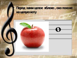 Перед  нами целое  яблоко , оно похоже на целую ноту