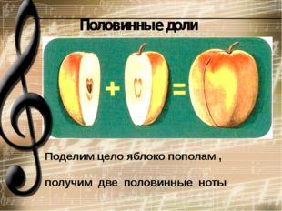 Поделим цело яблоко пополам ,   получим  две  половинные  ноты Половинные доли