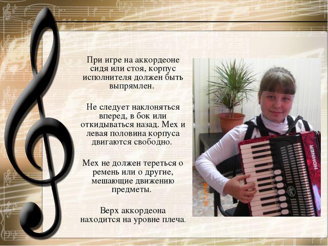 При игре на аккордеоне сидя или стоя, корпус исполнителя должен быть выпрямле...