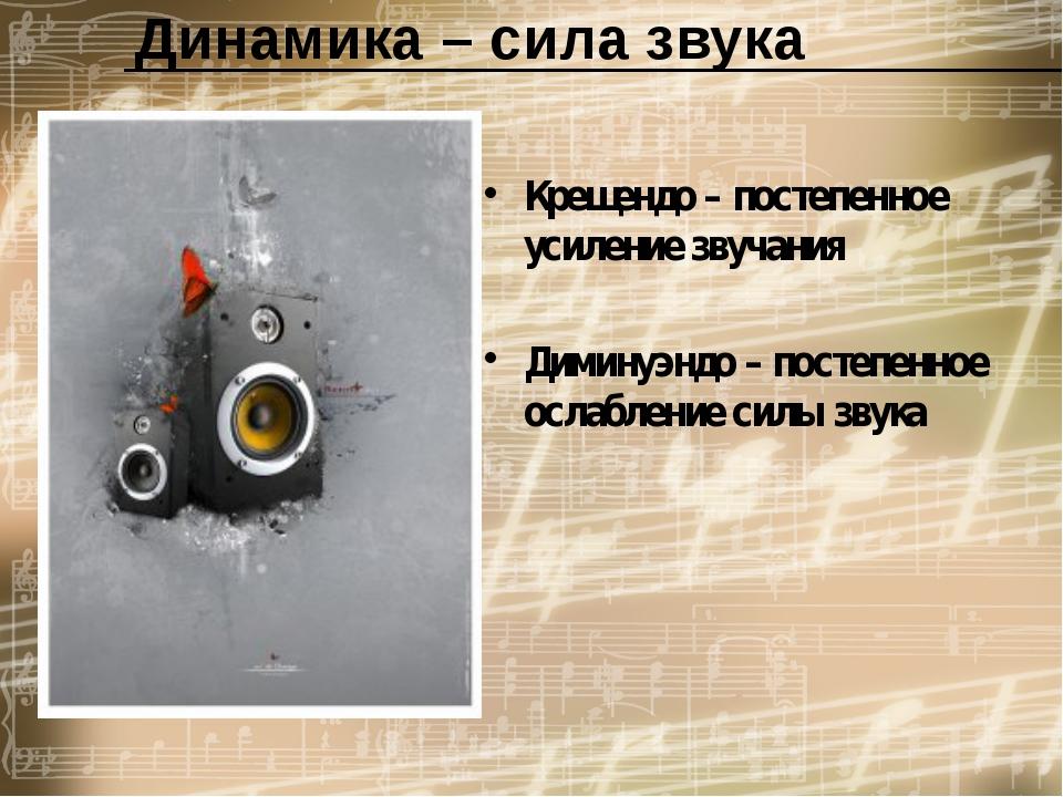 Динамика – сила звука Крещендо – постепенное усиление звучания  Диминуэндо...