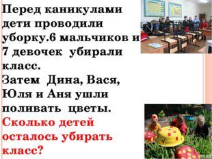Перед каникулами дети проводили уборку.6 мальчиков и 7 девочек убирали класс.