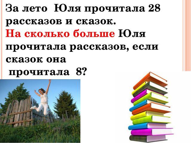 За лето Юля прочитала 28 рассказов и сказок. На сколько больше Юля прочитала...