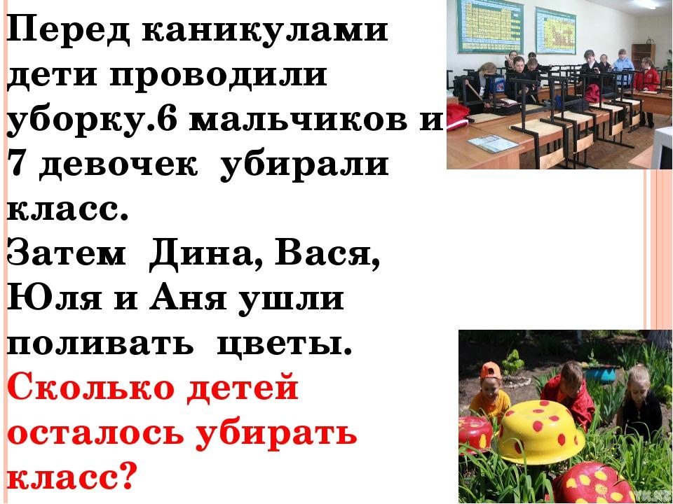 Перед каникулами дети проводили уборку.6 мальчиков и 7 девочек убирали класс....