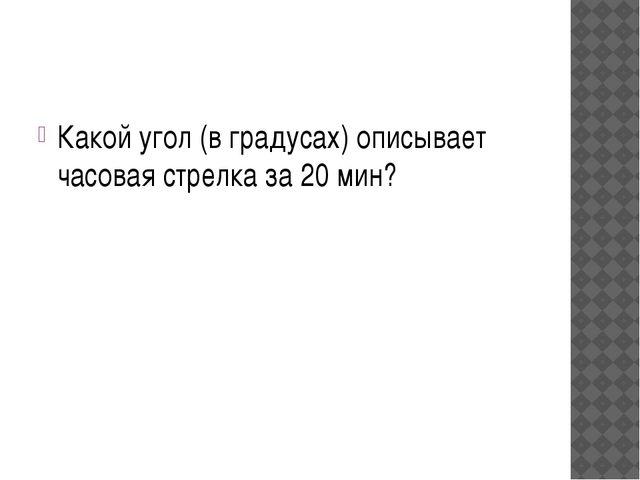 Какой угол (в градусах) описывает часовая стрелка за 20 мин?