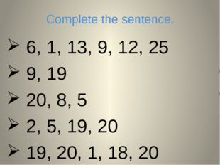 Complete the sentence. 6, 1, 13, 9, 12, 25 9, 19 20, 8, 5 2, 5, 19, 20 19, 20