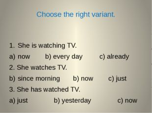 Choose the right variant. She is watching TV. now b) every day c) already 2.