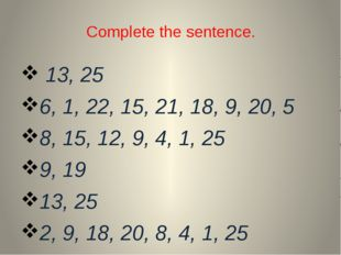 Complete the sentence. 13, 25 6, 1, 22, 15, 21, 18, 9, 20, 5 8, 15, 12, 9, 4,