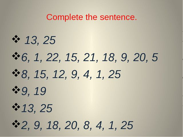 Complete the sentence. 13, 25 6, 1, 22, 15, 21, 18, 9, 20, 5 8, 15, 12, 9, 4,...