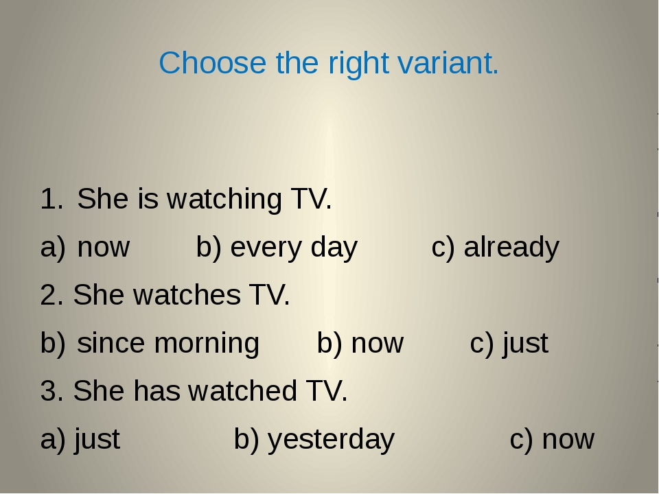 Choose the right variant. She is watching TV. now b) every day c) already 2....