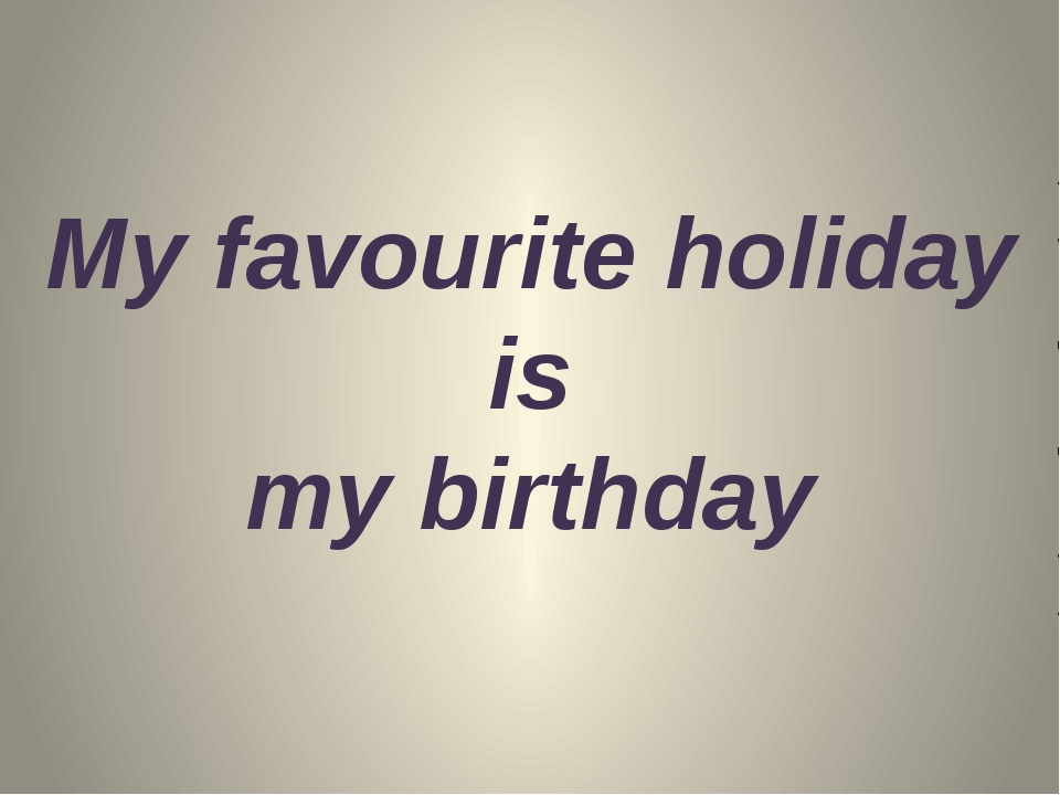 My favourite holiday is my birthday