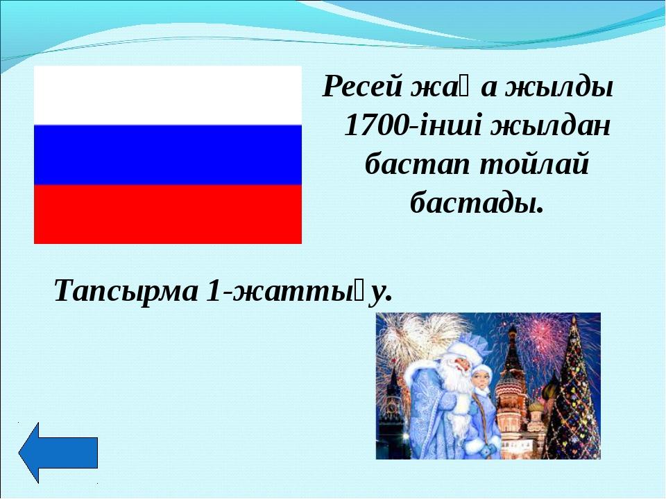 Ресей жаңа жылды 1700-інші жылдан бастап тойлай бастады. Тапсырма 1-жаттығу.
