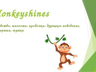Monkeyshines баловство, шалости, проделки; дурацкое поведение, розыгрыши, шутки