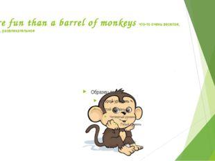 More fun than a barrel of monkeys что-то очень веселое, забавное, развлекател