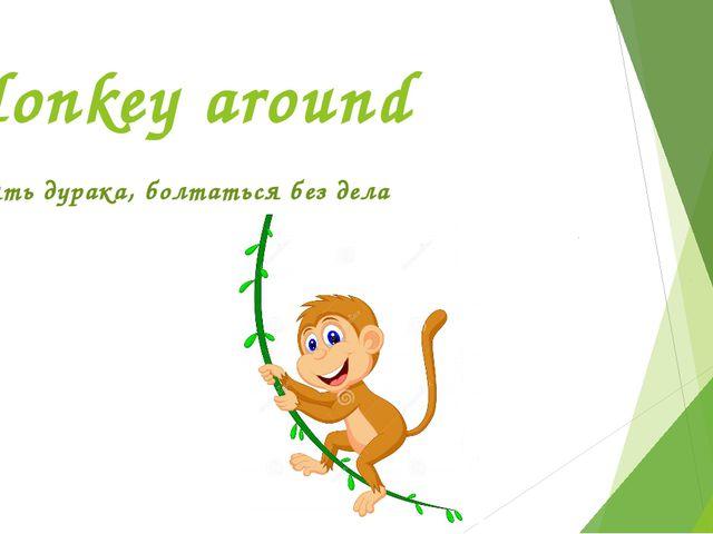Monkey around валять дурака, болтаться без дела