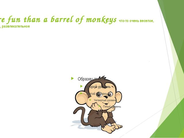 More fun than a barrel of monkeys что-то очень веселое, забавное, развлекател...