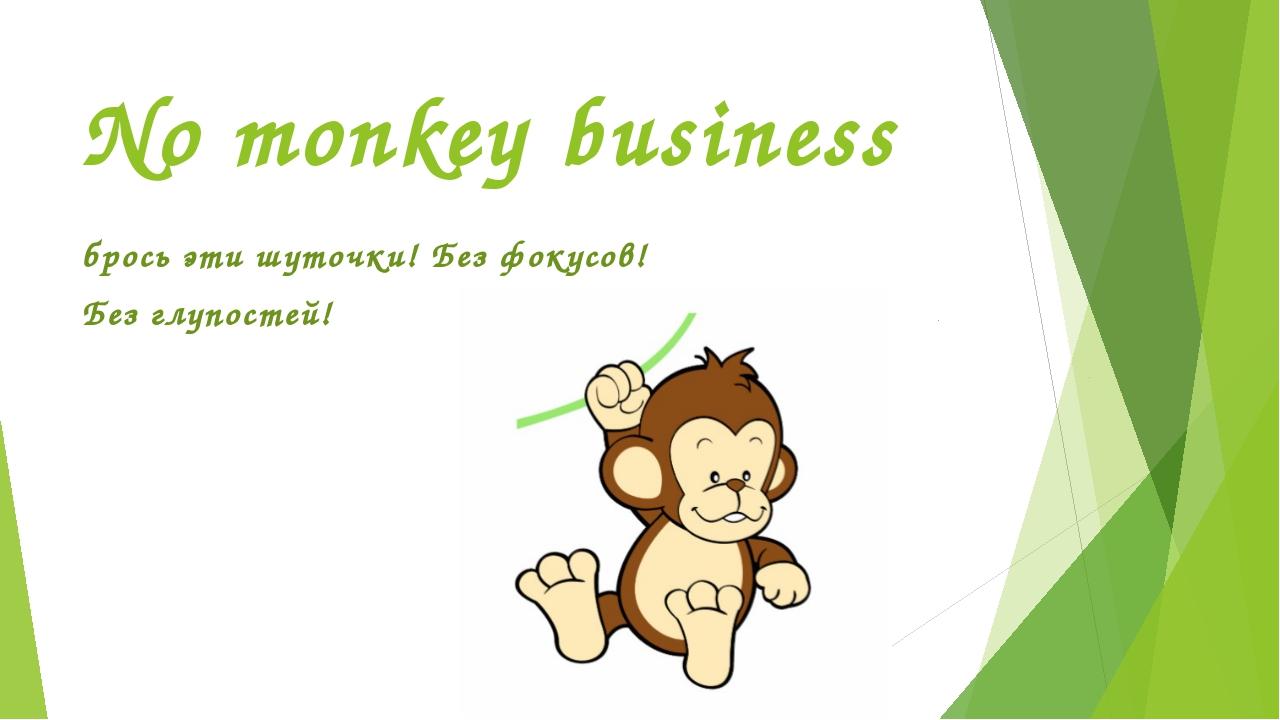 No monkey business брось эти шуточки! Без фокусов! Без глупостей!