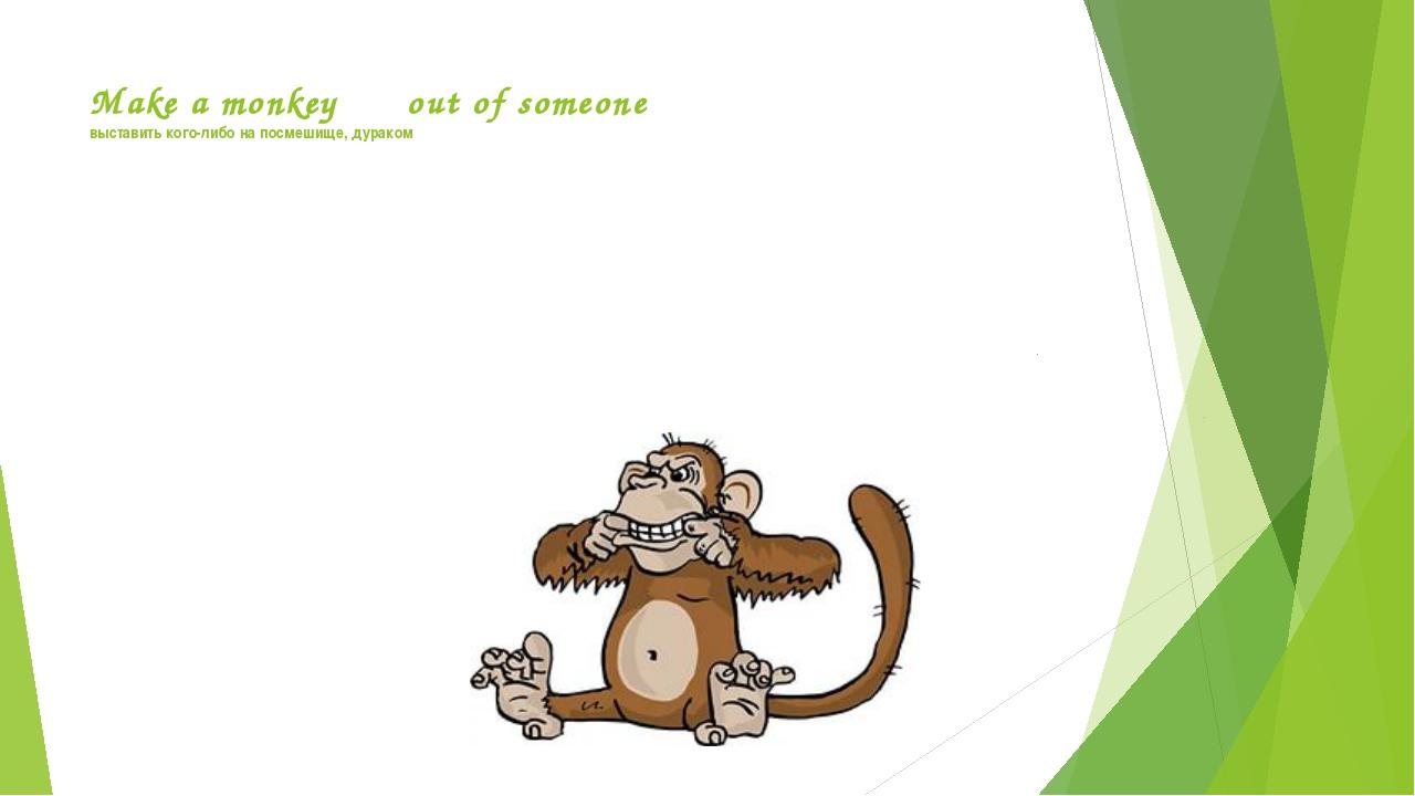 Make a monkey out of someone выставить кого-либо на посмешище, дураком