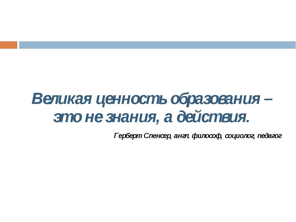 Великая ценность образования – это не знания, а действия. Герберт Спенсер, а...