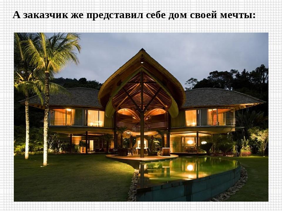 А заказчик же представил себе дом своей мечты: