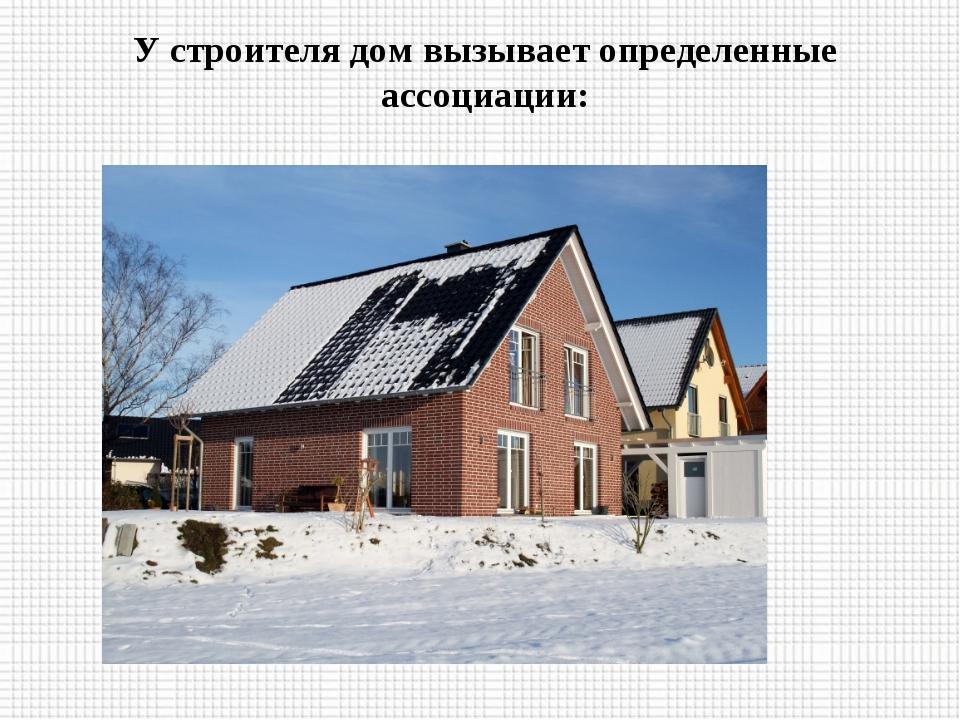 У строителя дом вызывает определенные ассоциации: