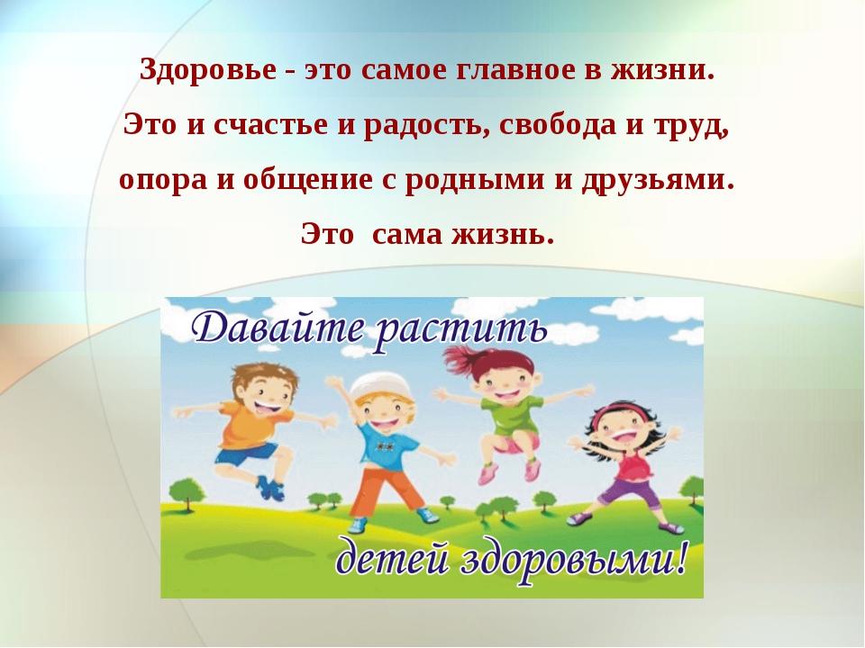Здоровье - это самое главное в жизни. Это и счастье и радость, свобода и труд...
