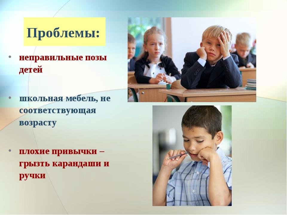 Проблемы: неправильные позы детей школьная мебель, не соответствующая возраст...