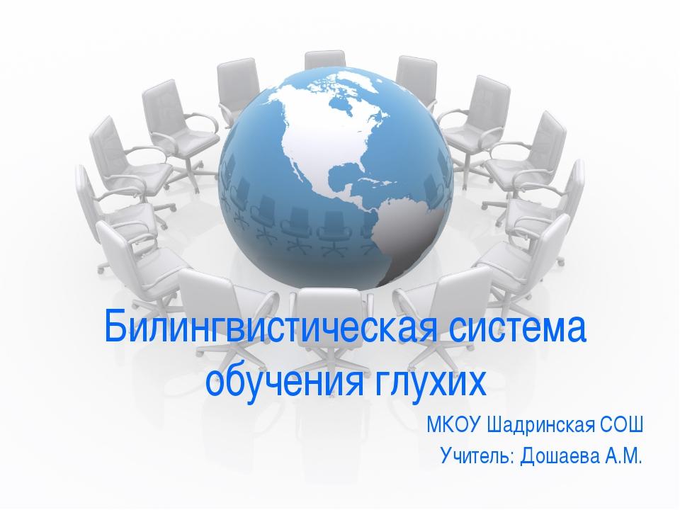 Билингвистическая система обучения глухих МКОУ Шадринская СОШ Учитель: Дошаев...
