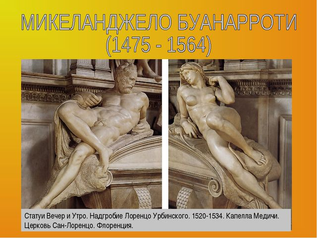 Статуи Вечер и Утро. Надгробие Лоренцо Урбинского. 1520-1534. Капелла Медичи....