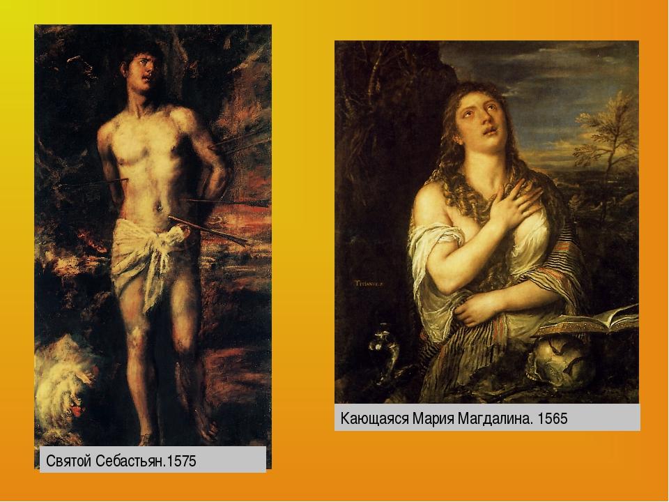 Святой Себастьян.1575 Кающаяся Мария Магдалина. 1565