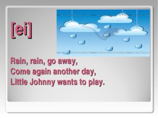 [ei] Rain, rain, go away, Come again another day, Little Johnny wants to play