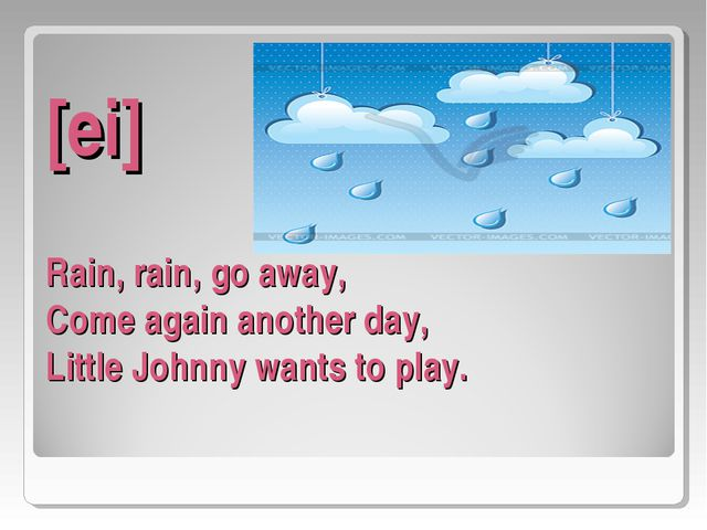[ei] Rain, rain, go away, Come again another day, Little Johnny wants to play...