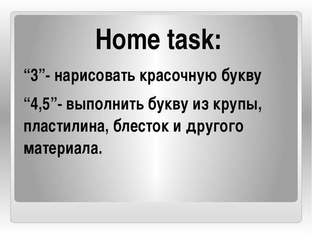 """Home task: """"3""""- нарисовать красочную букву """"4,5""""- выполнить букву из крупы, п..."""