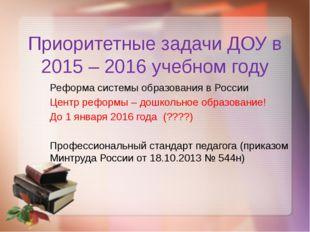 Приоритетные задачи ДОУ в 2015 – 2016 учебном году Реформа системы образовани