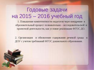 Годовые задачи на 2015 – 2016 учебный год 1. Повышение компетентности педагог