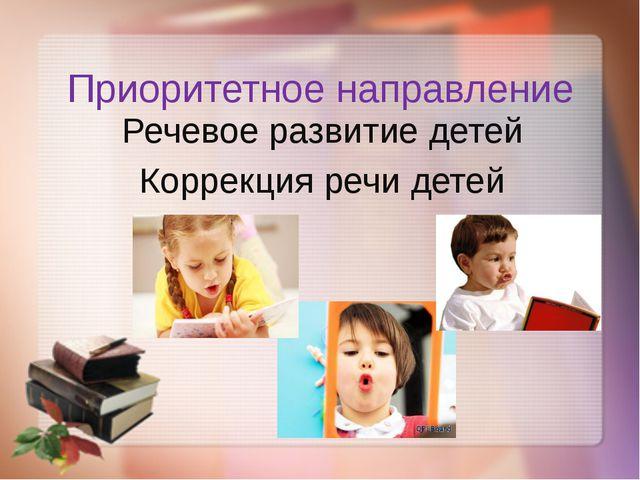 Приоритетное направление Речевое развитие детей Коррекция речи детей