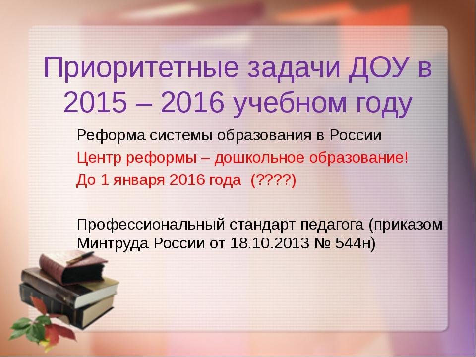 Приоритетные задачи ДОУ в 2015 – 2016 учебном году Реформа системы образовани...