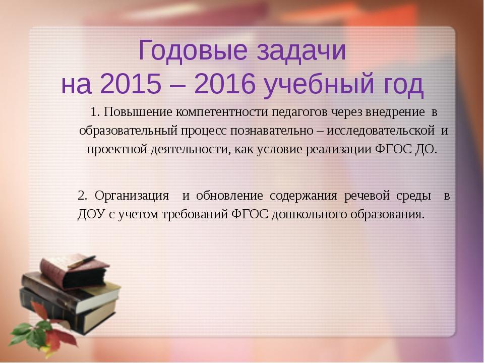 Годовые задачи на 2015 – 2016 учебный год 1. Повышение компетентности педагог...