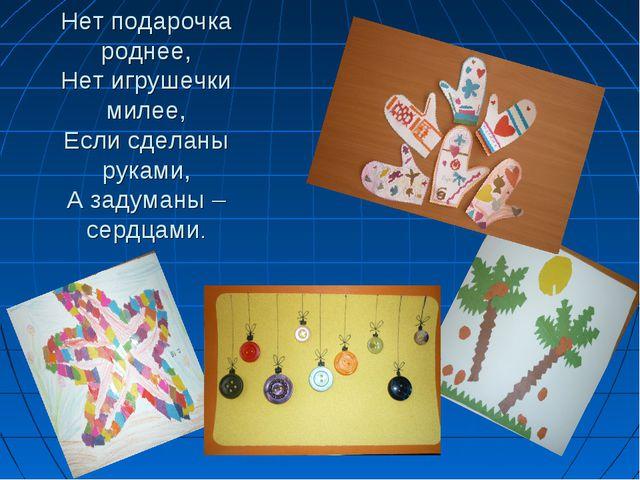 Нет подарочка роднее, Нет игрушечки милее, Если сделаны руками, А задуманы –...