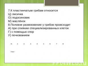 7.К пластинчатым грибам относится Ц) лисичка О) подосиновик М) маслёнок 8.Полово