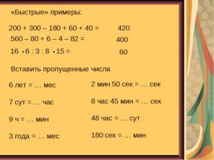 «Быстрые» примеры: 200 + 300 – 180 + 60 + 40 = 560 – 80 + 6 – 4 – 82 = 16 • 6