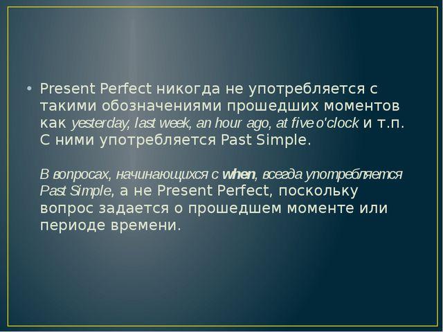 Present Perfect никогда не употребляется с такими обозначениями прошедших мом...