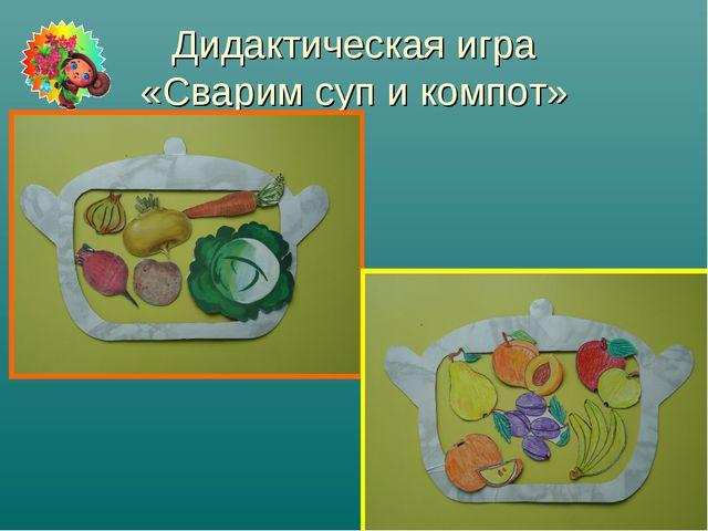 Дидактическая игра «Сварим суп и компот»