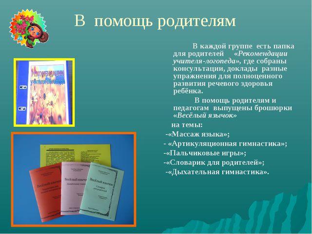 В помощь родителям В каждой группе есть папка для родителей «Рекомендации у...