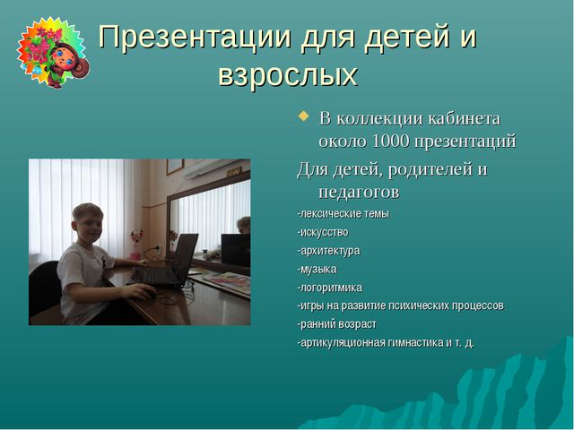 Презентации для детей и взрослых В коллекции кабинета около 1000 презентаций...