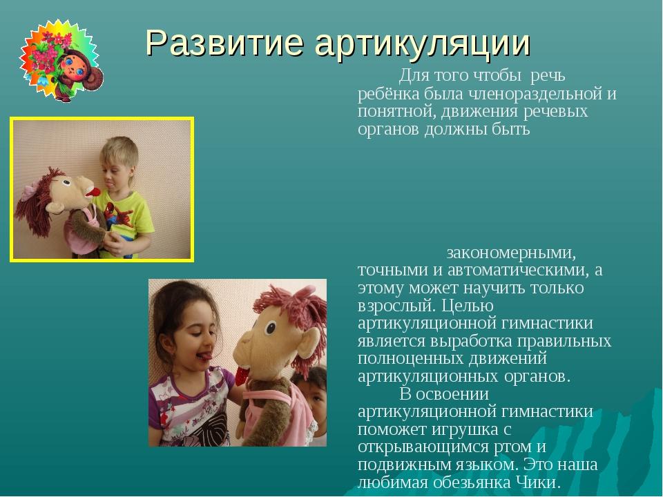 Развитие артикуляции Для того чтобы речь ребёнка была членораздельной и пон...